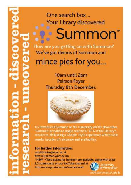 'SUMMON'   Mince pies for all on 8th December 10am-2pm in Peirson  To celebrate the successful implementation of Summon we thought we'd have a few mince pies by the Christmas tree in Peirson,   They'll be a representative from Summon on hand to provide demos and answer any questions you may have, please feel free to come along and invite your students too.  Library users are now able to search across approximately 97% of our resources in one search, using Summon.  Summon provides a single search for 97% of the library's resources, delivering a Google-style experience which ranks the results in order of relevance and availability. Summon is an extremely powerful tool which will bring all of our resources direct to your desktop, from books and journal articles, to podcasts, conference proceedings, newspaper articles and much more.   Summon and Mince pies for RESEARCH STUDENTS  We know Research Students require access to different sources of information and much of the information you require is very specialised.  We therefore thought we'd take our mince pies and the Summon representative to the Graduate School between 2pm and 3pm on 8th December to provide an insight into the extended information which Summon now provides access to.  Do please feel free to drop in.